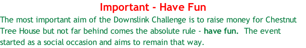 Important - Have Fun The most important aim of the Downslink Challenge is to raise money for Chestnut Tree House but not far behind comes the absolute rule - have fun.  The event started as a social occasion and aims to remain that way.